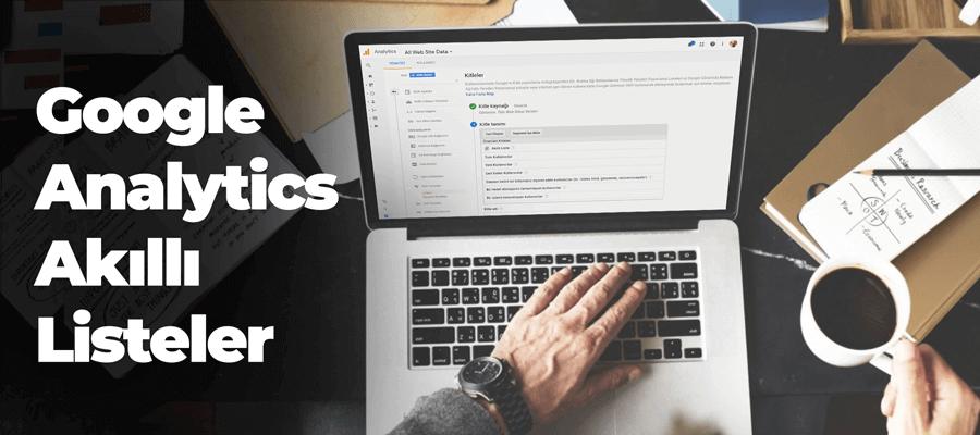 Google Analytics Akıllı Liste (Smart List) Nasıl Oluşturulur?